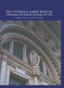 The Victoria and Albert Museum: A Bibliography and Exhibition Chronology, 1852-1996 - Elizabeth James