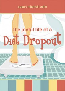 The Joyful Life of a Diet Dropout - Susan Mitchell Collin