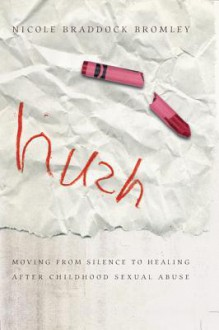 Hush: Moving from Silence to Healing After Childhood Sexual Abuse - Nicole Bromley
