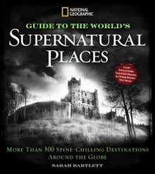 National Geographic Ultimate Guide to Supernatural Places: Close Encounters, Haunted Houses, and Other Spooky Hot Spots Around the World - Sarah Bartlett