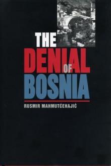 The Denial of Bosnia - Rusmir Mahmutćehajić, Francis R. Jones, Marina Bowder