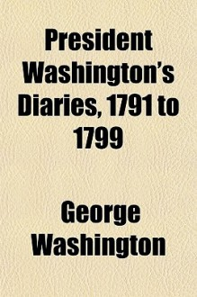 President Washington's Diaries, 1791 to 1799 - George Washington