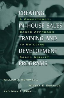 Creating In-House Sales Training and Development Programs: A Competency-Based Approach to Building Sales Ability - William J. Rothwell