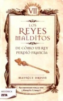 Los Reyes Malditos VII. De como un Rey perdió Francia - Maurice Druon