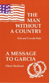 The Man Without a Country/A Message to Garcia and Other Essays - Edward Everett Hale, Elbert Hubbard