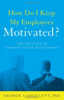 How Do I Keep My Employees Motivated? - Phd George Langelett