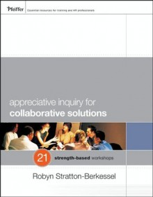 Appreciative Inquiry for Collaborative Solutions: 21 Strength-Based Workshops - Robyn Stratton-Berkessel