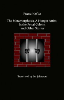 Metamorphosis, A Hunger Artist, In the Penal Colony and Other Stories - Franz Kafka, Ian Crowe, Ian Johnston