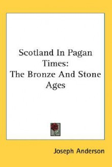 Scotland in Pagan Times: The Bronze and Stone Ages - Joseph Anderson