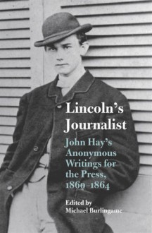 Lincoln's Journalist: John Hay's Anonymous Writings for the Press, 1860 - 1864 - Michael Burlingame