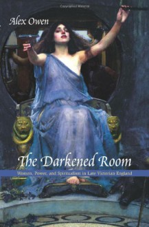 The Darkened Room: Women, Power, and Spiritualism in Late Victorian England - Alex Owen