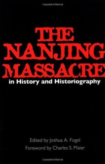 The Nanjing Massacre in History and Historiography - Joshua A. Fogel, Charles S. Maier