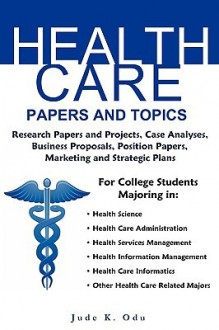 Health Care Papers and Topics: For College Students in Health Care Related Majors - Jude K. Odu