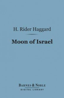Moon of Israel (Barnes & Noble Digital Library): A Tale of the Exodus - H. Rider Haggard