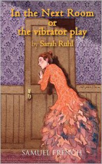In the Next Room, or the vibrator play - Sarah Ruhl