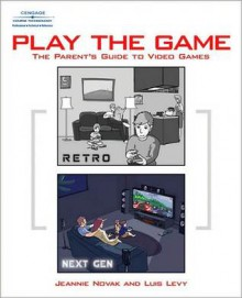 Play the Game: The Parent's Guide to Video Games - Jeannie Novak, Luis Levy