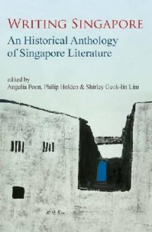 Writing Singapore: An Historical Anthology of Singapore Literature - Angelia Poon, Philip Holden, Shirley Geok-Lin Lim