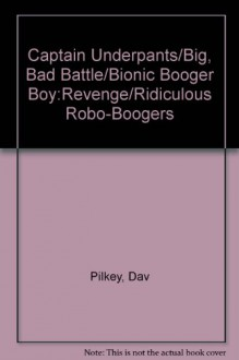 Captain Underpants/Big, Bad Battle/Bionic Booger Boy:Revenge/Ridiculous Robo-Boogers - Dav Pilkey