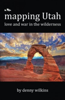 Mapping Utah: Love and War in the Wilderness - Denny Wilkins