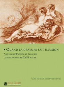 Quand La Gravure Fait Illusion: Autor de Watteau Et Boucher Les Dessin Grave Au XVIII Siecle - Emmanuelle Delapierre