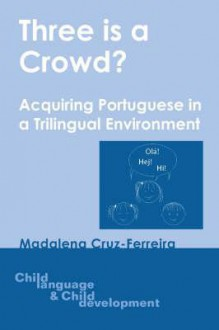 Three Is a Crowd?: Acquiring Portuguese in a Trilingual Environment (Child Language and Child Development) - Madalena Cruz-Ferreira