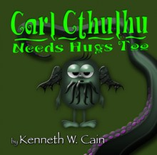Carl Cthulhu Needs Hugs Too - Kenneth W. Cain