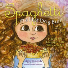 Spaghetti in a Hot Dog Bun: Having the Courage to Be Who You Are - Maria Dismondy