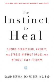 The Instinct to Heal: Curing Depression, Anxiety and Stress Without Drugs and Without Talk Therapy - David Servan-Schreiber