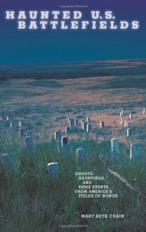 Haunted U.S. Battlefields: Ghosts, Hauntings, and Eerie Events from America's Fields of Honor - Mary Beth Crain