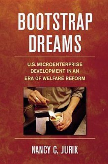 Bootstrap Dreams: U.S. Microenterprise Development in an Era of Welfare Reform - Nancy C. Jurik