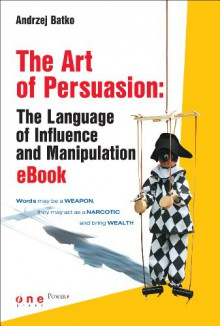 The Art of Persuasion: The Language of Influence and Manipulation - Andrzej Batko