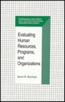 Evaluating Human Resources, Programs, and Organizations (Professional Practices in Adult Education and Human Resource Development) - Byron R. Burnham