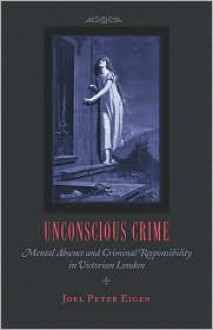 Unconscious Crime: Mental Absence and Criminal Responsibility in Victorian London - Joel Peter Eigen