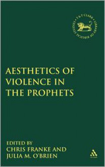 The Aesthetics of Violence in the Prophets - Julia M. O'Brien, Chris Franke