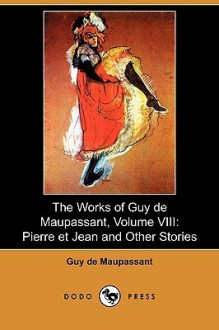 The Works of Guy de Maupassant, Volume VIII: Pierre Et Jean and Other Stories (Dodo Press) - Guy de Maupassant