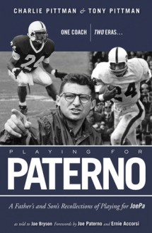 Playing for Paterno: One Coach, Two Eras . . . A Father and Son's Recollections of Playing for JoePa - Charlie Pittman, Tony Pittman, Jae Bryson, Joe Paterno, Ernie Acorsi