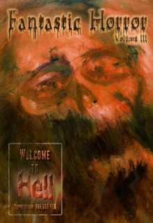 Welcome to Hell (Fantastic Horror Volume III) - Chris Stevens, Jonathan D. Stiffy, Elias Siqueiros, Norman A. Rubin, Spyder Collins, Dave Fragments, Rick McQuiston, Eric Styles, Chris Tepedino, Will Endres Jr.