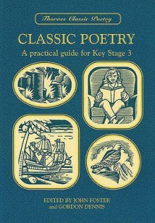 Classic Poetry: A Practical Guide for Key Stage 3 (Thornes Classic Poetry) - John Foster, Gordon Dennis