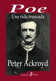 Poe: Una Vida Truncada - Peter Ackroyd, Moreno Bernardo
