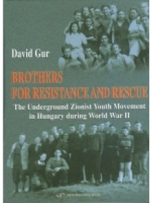 Brothers for Resistance and Rescue. The Underground Zionist Youth Movement in Hungary during World War II - David Gur