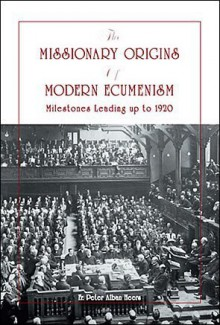 The Missionary Origins Of Modern Ecumenism: Milestones Leading Up To 1920 - Fr. Peter Alban Heers