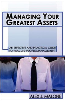 Managing Your Greatest Assets: An Essential Guide to 'Real-Life' People Management - Alex J. Malone
