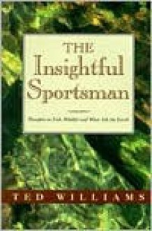 The Insightful Sportsman: Thoughts on Fish, Wildlife and What Ails the Earth - Ted Williams, James E. Butler