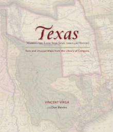 Texas: Mapping the Lone Star State through History: Rare and Unusual Maps from the Library of Congress - Don Blevins, Vincent Virga
