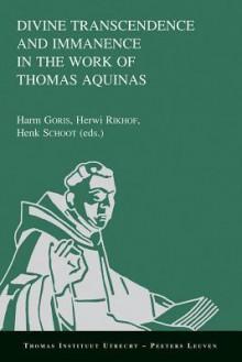 Divine Transcendence And Immanence In The Work Of Thomas Aquinas (Thomas Instituut Utrecht) - Harm J.M.J. Goris, Herwi Rikhof, Henk J.M. Schoot, Hendrieke Goris