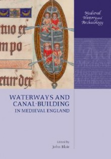Waterways and Canal-Building in Medieval England (Medieval History and Archaeology) - John Blair