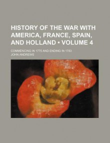 History of the War with America, France, Spain, and Holland (Volume 4); Commencing in 1775 and Ending in 1783 - John Andrews