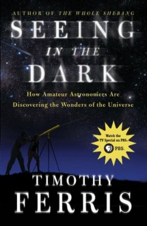 Seeing in the Dark: How Amateur Astronomers Are Discovering the Wonder - Timothy Ferris