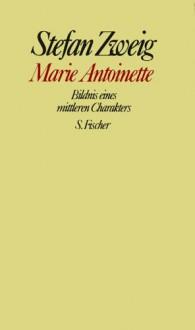 Marie Antoinette. Bildnis Eines Mittleren Charakters - Stefan Zweig