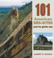 101 American Geo-Sites You've Gotta See (Geology Underfoot) - Albert B. Dickas